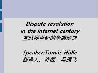 Dispute resolution  in the internet century 互联网世纪的争端解决 Speaker: Tomáš Hülle 翻译人:许靓   马腾飞