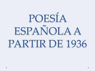 POESÍA ESPAÑOLA A PARTIR DE 1936