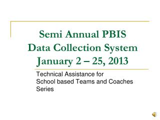 Semi Annual PBIS  Data Collection System  January 2 – 25, 2013
