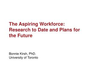 The Aspiring Workforce: Research to Date and Plans for the Future Bonnie  Kirsh , PhD.
