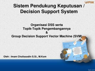 Organisasi  DSS  serta Topik-Topik Pengembangannya & Group Decision  Support Vector Machine (SVM)