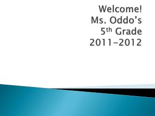 Welcome! Ms.  Oddo's 5 th  Grade 2011-2012