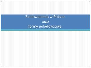 Zlodowacenia w Polsce  oraz  formy polodowcowe