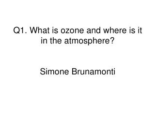 Q1.  What is ozone and where is it in the atmosphere? Simone Brunamonti