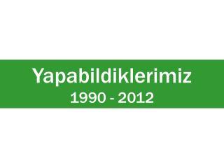 Yapabildiklerimiz 1990 - 2011