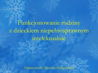 Funkcjonowanie rodziny  z dzieckiem niepełnosprawnym intelektualnie Opracowała: Monika Haligowska