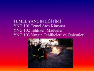 TEMEL YANGIN EĞİTİMİ YNG 101 Temel Ateş Kimyası YNG 102 Tehlikeli Maddeler