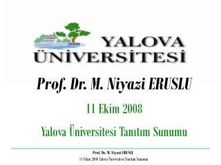 Prof. Dr. M. Niyazi ERUSLU 11 Ekim 2008  Yalova Üniversitesi Tanıtım Sunumu
