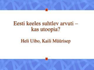 Eesti keeles suhtlev arvuti – kas utoopia? Heli Uibo, Kaili Müürisep