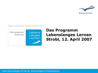 Das Programm Lebenslanges Lernen Strobl, 12. April 2007