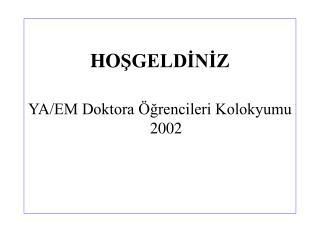 HO ŞGELDİNİZ YA/EM Doktora Öğrencileri Kolokyumu 2002
