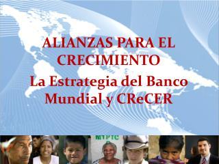 ALIANZAS PARA EL CRECIMIENTO La Estrategia del Banco Mundial y CReCER