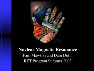 Nuclear Magnetic Resonance Pam Mawson and Dani Dulin RET Program Summer 2003
