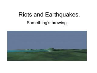 Riots and Earthquakes.