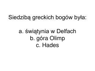 Siedzibą greckich bogów była: a. świątynia w Delfach b. góra Olimp c. Hades