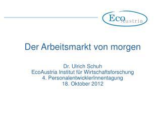 Der Arbeitsmarkt von morgen Dr. Ulrich Schuh EcoAustria Institut für Wirtschaftsforschung
