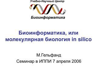 Биоинформатика, или  молекулярная биология  in silico
