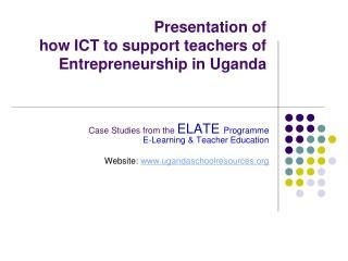 Presentation of  how ICT to support teachers of Entrepreneurship in Uganda
