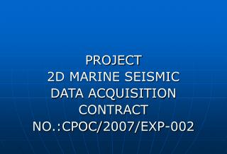 PROJECT  2D MARINE SEISMIC  DATA ACQUISITION CONTRACT NO.:CPOC/2007/EXP-002