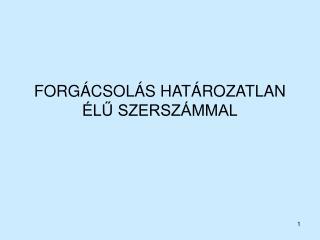 FORGÁCSOLÁS HATÁROZATLAN ÉLŰ SZERSZÁMMAL