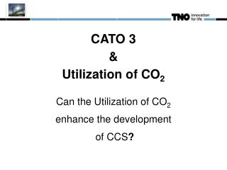 CATO 3  & Utilization of CO 2 Can the Utilization of CO 2 enhance the development  of CCS ?
