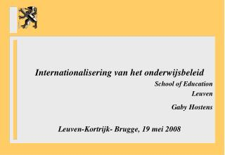 Internationalisering van het onderwijsbeleid School of Education 				Leuven Gaby Hostens