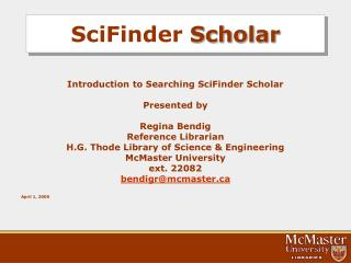 Introduction to Searching SciFinder Scholar  Presented by  Regina Bendig Reference Librarian H.G. Thode Library of Scien