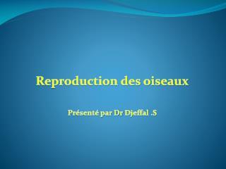 Reproduction des oiseaux Présenté par Dr  Djeffal  .S