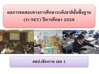 ผลการทดสอบทางการศึกษาระดับชาติขั้นพื้นฐาน ( O-NET ) ปีการศึกษา  2556
