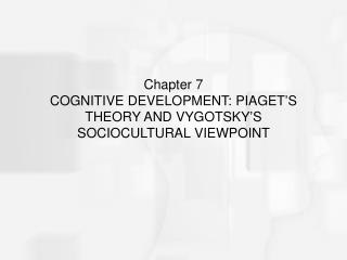 Chapter 7  COGNITIVE DEVELOPMENT: PIAGET S THEORY AND VYGOTSKY S SOCIOCULTURAL VIEWPOINT