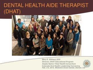 Mary E. Williard, DDS Director, DHAT Educational Program Alaska Native Tribal Health Consortium