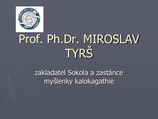 Prof. Ph.Dr. MIROSLAV TYRŠ