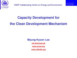 Capacity Development for the Clean Development Mechanism Myung-Kyoon Lee mk.lee@risoe.dk