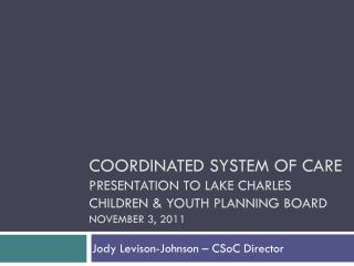 Coordinated System of Care Presentation to LAKE Charles  children  youth planning board November 3, 2011