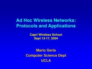 Ad Hoc Wireless Networks: Protocols and Applications Capri Wireless School Sept 13-17, 2004