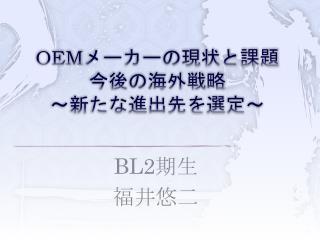 OEM メーカーの現状と課題 今後の海外戦略 ~ 新たな進出先を選定~