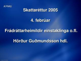 Skattaréttur 2005 4. febrúar  Frádráttarheimildir einstaklinga o.fl.  Hörður Guðmundsson hdl.