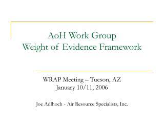 AoH Work Group Weight of Evidence Framework  WRAP Meeting – Tucson, AZ January 10/11, 2006