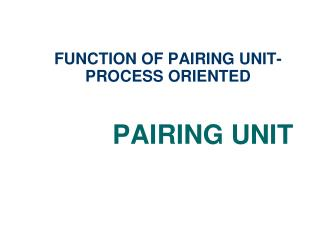 FUNCTION OF PAIRING UNIT- PROCESS ORIENTED