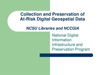 Collection and Preservation of  At-Risk Digital Geospatial Data  NCSU Libraries and NCCGIA