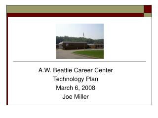 A.W. Beattie Career Center Technology Plan March 6, 2008 Joe Miller
