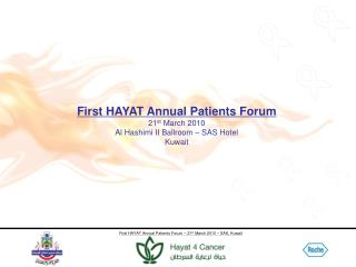 First HAYAT Annual Patients Forum 21 st  March 2010 Al Hashimi II Ballroom – SAS Hotel Kuwait