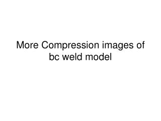 More Compression images of bc weld model