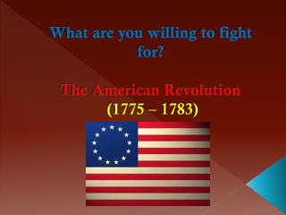 What are you willing to fight for? The American  Revolution (1775 – 1783)