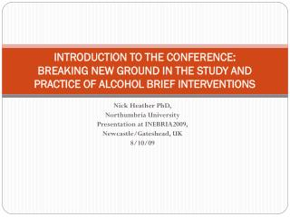 Nick Heather PhD, Northumbria University Presentation at INEBRIA2009, Newcastle/Gateshead, UK