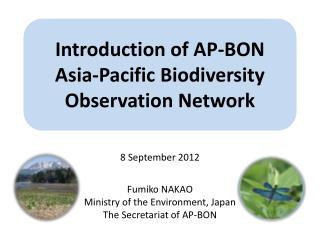 8 September  2012 Fumiko NAKAO Ministry of the Environment, Japan  The Secretariat of AP-BON