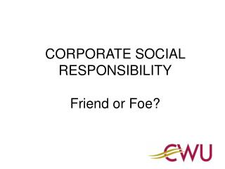 CORPORATE SOCIAL RESPONSIBILITY Friend or Foe?