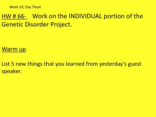 HW #  66-  Work on the INDIVIDUAL portion of the Genetic Disorder Project. Warm up