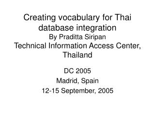 Creating vocabulary for Thai database integration By Praditta Siripan Technical Information Access Center, Thailand