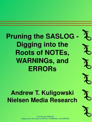 Pruning the SASLOG - Digging into the Roots of NOTEs, WARNINGs, and ERRORs Andrew T. Kuligowski